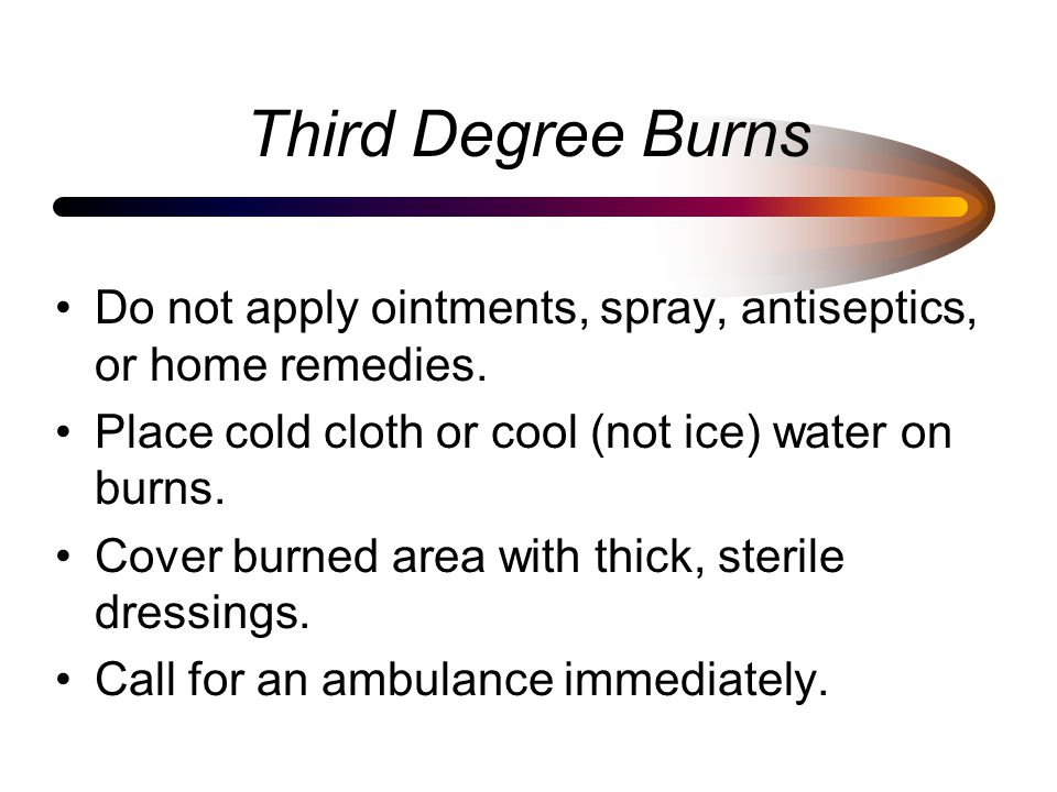 Third Degree Burns Do not apply ointments, spray, antiseptics, or home remedies. Place cold cloth or cool (not ice) water on burns. Cover burned area