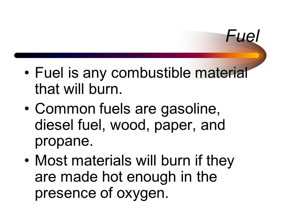 Fuel Fuel is any combustible material that will burn.