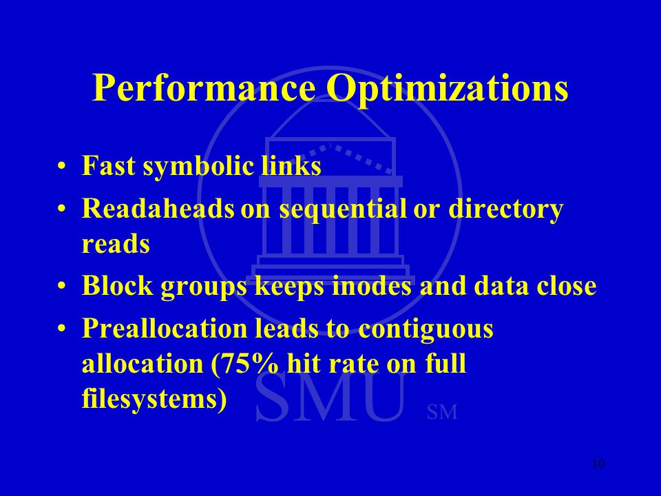 SMU SM 10 Performance Optimizations Fast symbolic links Readaheads on sequential or directory reads Block groups keeps inodes and data close Preallocation leads to contiguous allocation (75% hit rate on full filesystems)