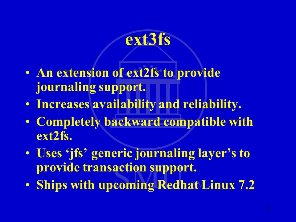 SMU SM 12 ext3fs An extension of ext2fs to provide journaling support. Increases availability and reliability. Completely backward compatible with ext