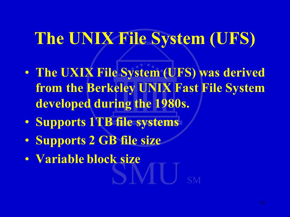 SMU SM 15 The UNIX File System (UFS) The UXIX File System (UFS) was derived from the Berkeley UNIX Fast File System developed during the 1980s.