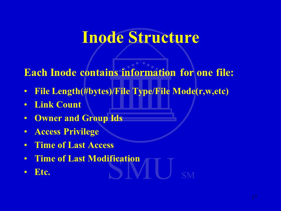 SMU SM 17 Inode Structure Each Inode contains information for one file: File Length(#bytes)/File Type/File Mode(r,w,etc) Link Count Owner and Group Ids Access Privilege Time of Last Access Time of Last Modification Etc.