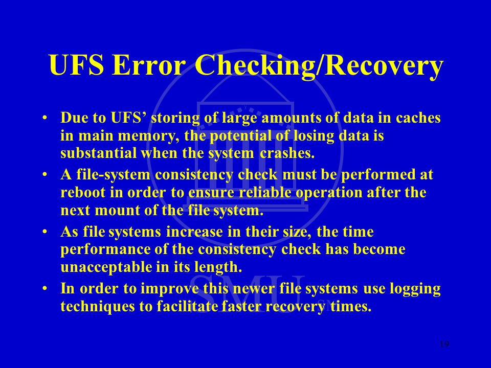SMU SM 19 UFS Error Checking/Recovery Due to UFS' storing of large amounts of data in caches in main memory, the potential of losing data is substantial when the system crashes.