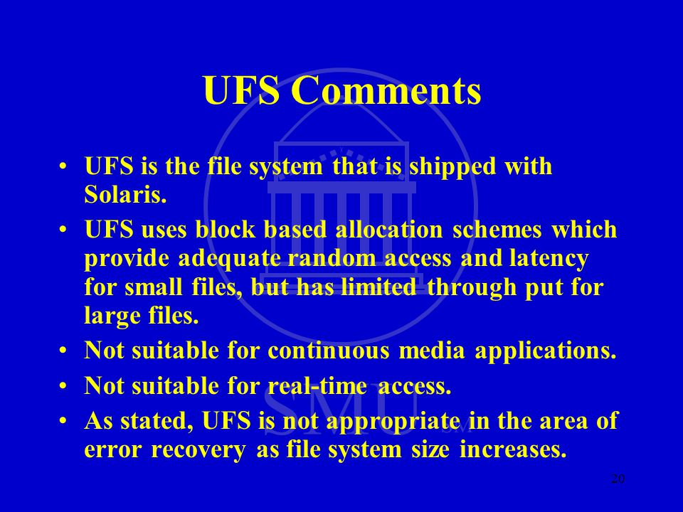 SMU SM 20 UFS Comments UFS is the file system that is shipped with Solaris. UFS uses block based allocation schemes which provide adequate random acce