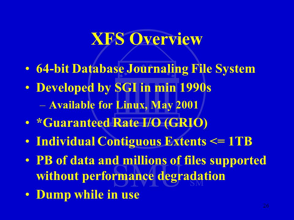 SMU SM 26 XFS Overview 64-bit Database Journaling File System Developed by SGI in min 1990s –Available for Linux, May 2001 *Guaranteed Rate I/O (GRIO)