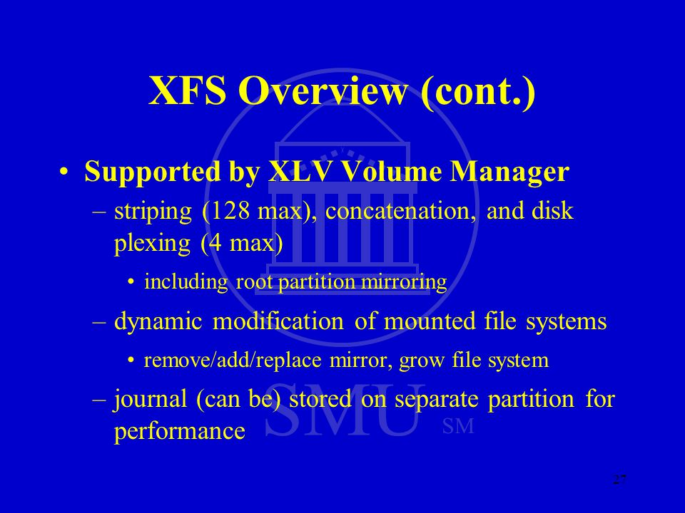 SMU SM 27 XFS Overview (cont.) Supported by XLV Volume Manager –striping (128 max), concatenation, and disk plexing (4 max) including root partition m