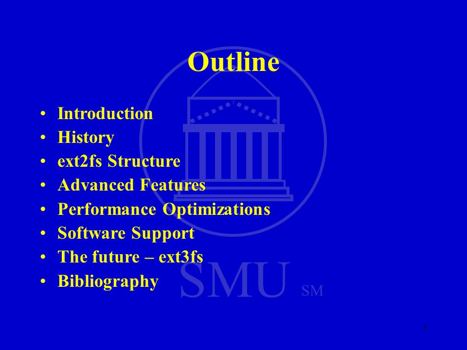 SMU SM 3 Outline Introduction History ext2fs Structure Advanced Features Performance Optimizations Software Support The future – ext3fs Bibliography