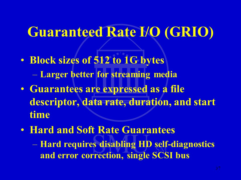 SMU SM 37 Guaranteed Rate I/O (GRIO) Block sizes of 512 to 1G bytes –Larger better for streaming media Guarantees are expressed as a file descriptor,