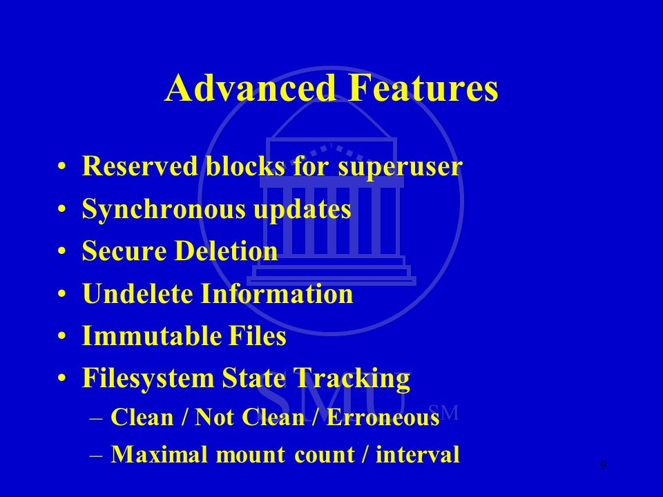 SMU SM 9 Advanced Features Reserved blocks for superuser Synchronous updates Secure Deletion Undelete Information Immutable Files Filesystem State Tra