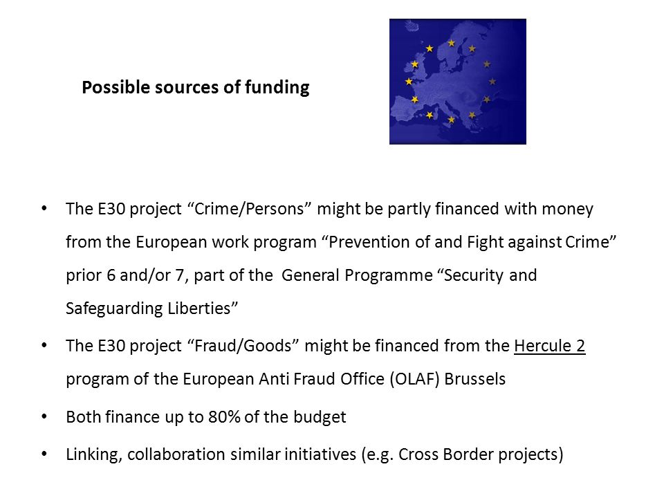 Possible sources of funding The E30 project Crime/Persons might be partly financed with money from the European work program Prevention of and Fight against Crime prior 6 and/or 7, part of the General Programme Security and Safeguarding Liberties The E30 project Fraud/Goods might be financed from the Hercule 2 program of the European Anti Fraud Office (OLAF) Brussels Both finance up to 80% of the budget Linking, collaboration similar initiatives (e.g.
