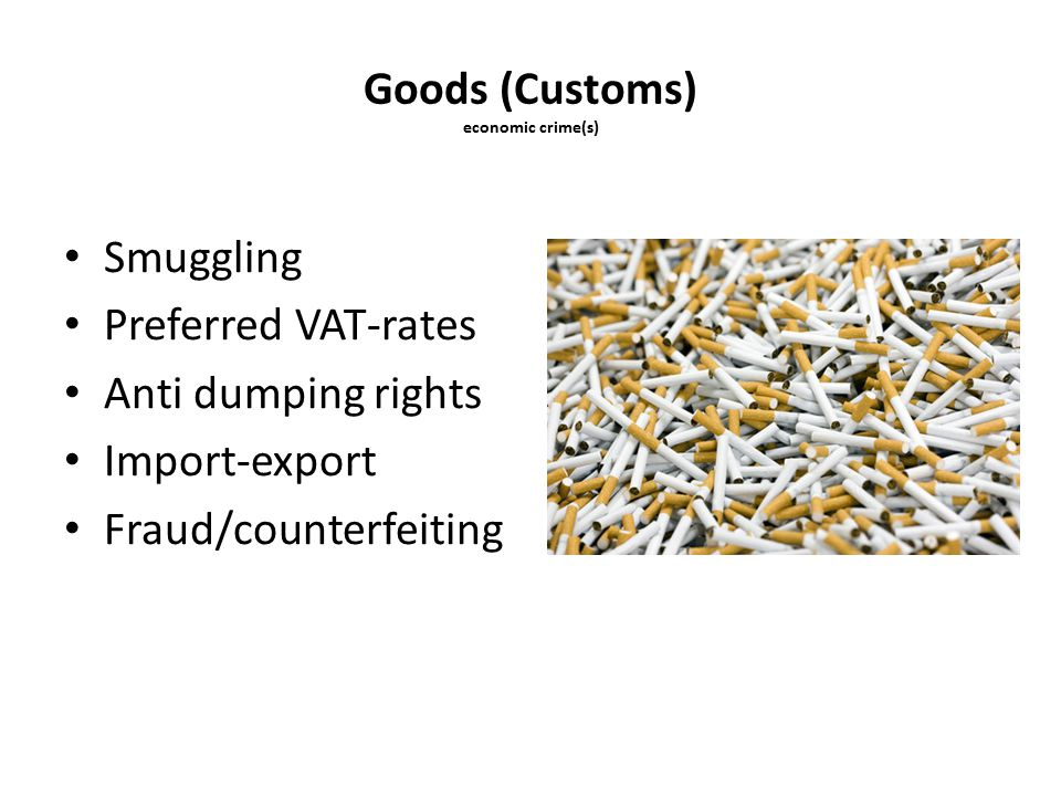 Goods (Customs) economic crime(s) Smuggling Preferred VAT-rates Anti dumping rights Import-export Fraud/counterfeiting