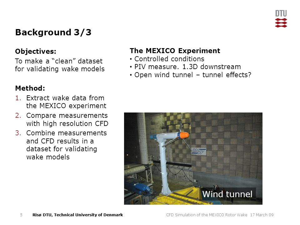 Risø DTU, Technical University of Denmark Background 3/3 Objectives: To make a clean dataset for validating wake models Method: 1.Extract wake data from the MEXICO experiment 2.Compare measurements with high resolution CFD 3.Combine measurements and CFD results in a dataset for validating wake models 17 March 09CFD Simulation of the MEXICO Rotor Wake5 Wind tunnel The MEXICO Experiment Controlled conditions PIV measure.
