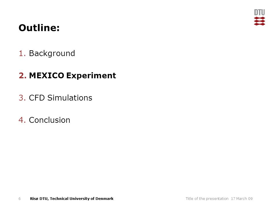 Risø DTU, Technical University of Denmark Outline: 1.Background 2.MEXICO Experiment 3.CFD Simulations 4.Conclusion 17 March 09Title of the presentation6