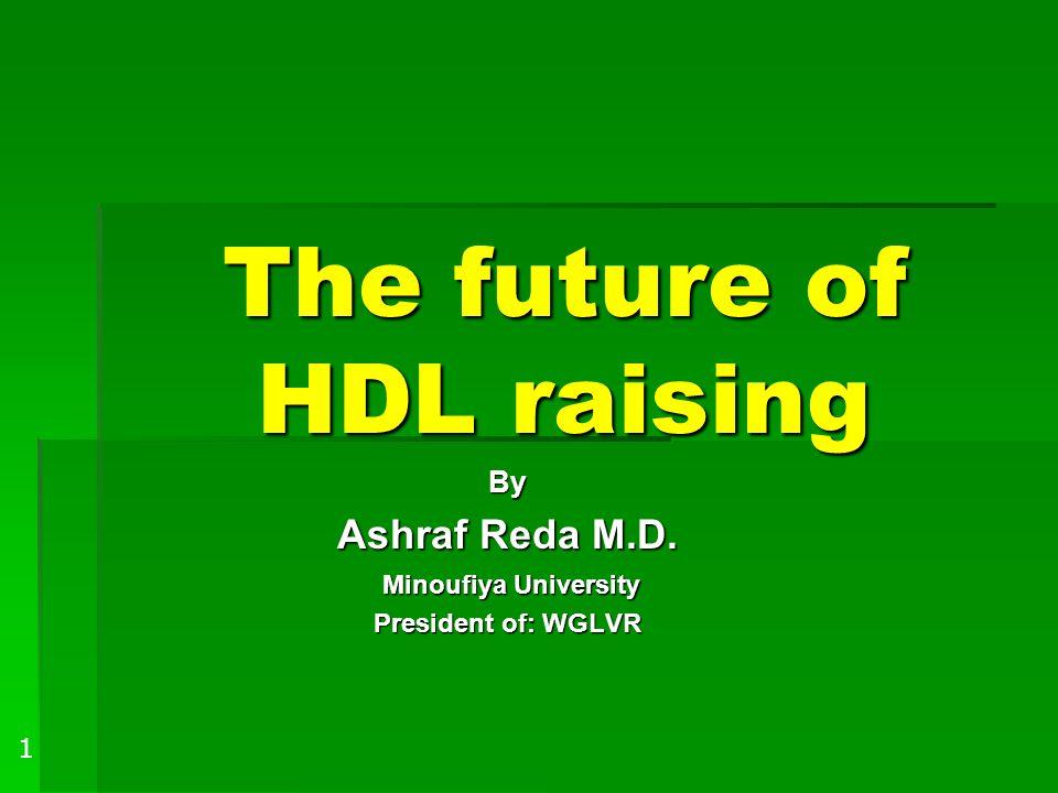 The future of HDL raising By Ashraf Reda M.D. Minoufiya University Minoufiya University President of: WGLVR 1