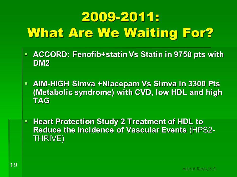 2009-2011: What Are We Waiting For?  ACCORD: Fenofib+statin Vs Statin in 9750 pts with DM2  AIM-HIGH Simva +Niacepam Vs Simva in 3300 Pts (Metabolic