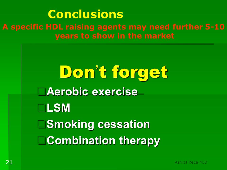Don ' t forget  Aerobic exercise  LSM  Smoking cessation  Combination therapy A specific HDL raising agents may need further 5-10 years to show in