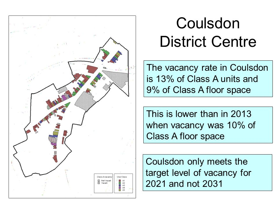 The vacancy rate in Coulsdon is 13% of Class A units and 9% of Class A floor space Coulsdon only meets the target level of vacancy for 2021 and not 2031 This is lower than in 2013 when vacancy was 10% of Class A floor space Coulsdon District Centre