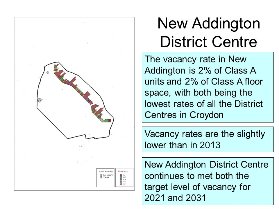 New Addington District Centre The vacancy rate in New Addington is 2% of Class A units and 2% of Class A floor space, with both being the lowest rates of all the District Centres in Croydon New Addington District Centre continues to met both the target level of vacancy for 2021 and 2031 Vacancy rates are the slightly lower than in 2013