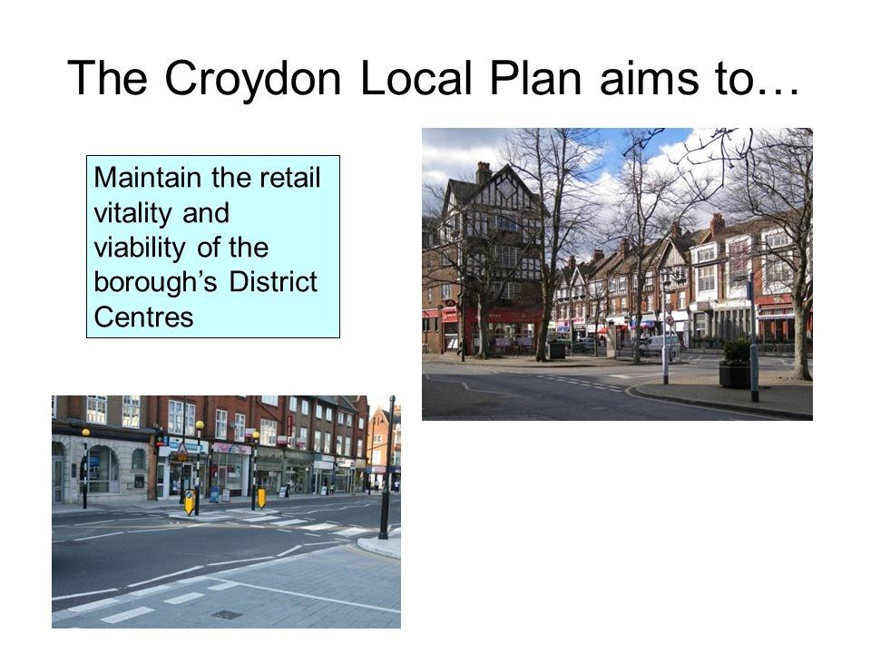 The Croydon Local Plan aims to… Maintain the retail vitality and viability of the borough's District Centres