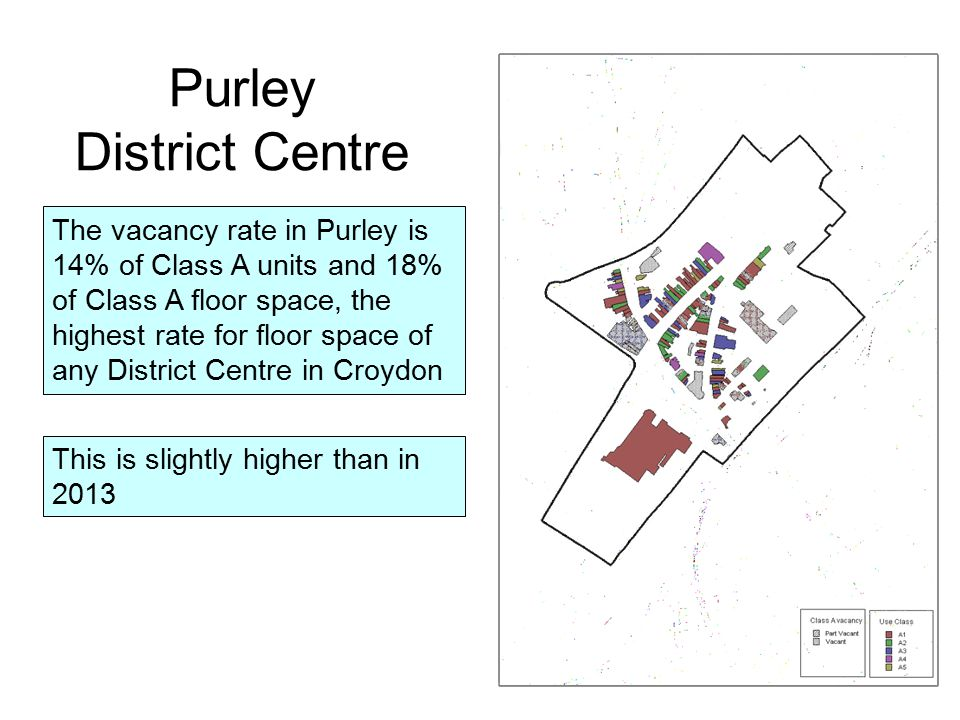 The vacancy rate in Purley is 14% of Class A units and 18% of Class A floor space, the highest rate for floor space of any District Centre in Croydon This is slightly higher than in 2013 Purley District Centre