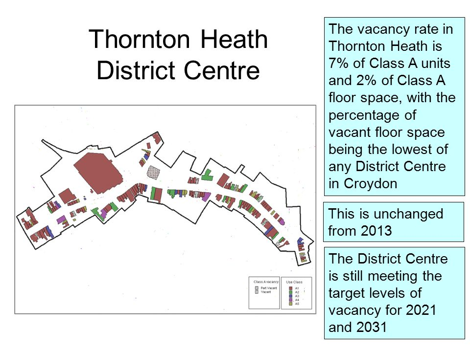The vacancy rate in Thornton Heath is 7% of Class A units and 2% of Class A floor space, with the percentage of vacant floor space being the lowest of any District Centre in Croydon This is unchanged from 2013 The District Centre is still meeting the target levels of vacancy for 2021 and 2031 Thornton Heath District Centre