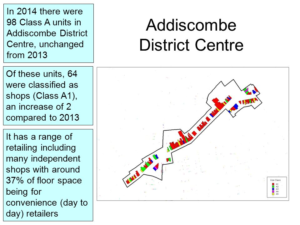 Addiscombe District Centre In 2014 there were 98 Class A units in Addiscombe District Centre, unchanged from 2013 It has a range of retailing including many independent shops with around 37% of floor space being for convenience (day to day) retailers Of these units, 64 were classified as shops (Class A1), an increase of 2 compared to 2013