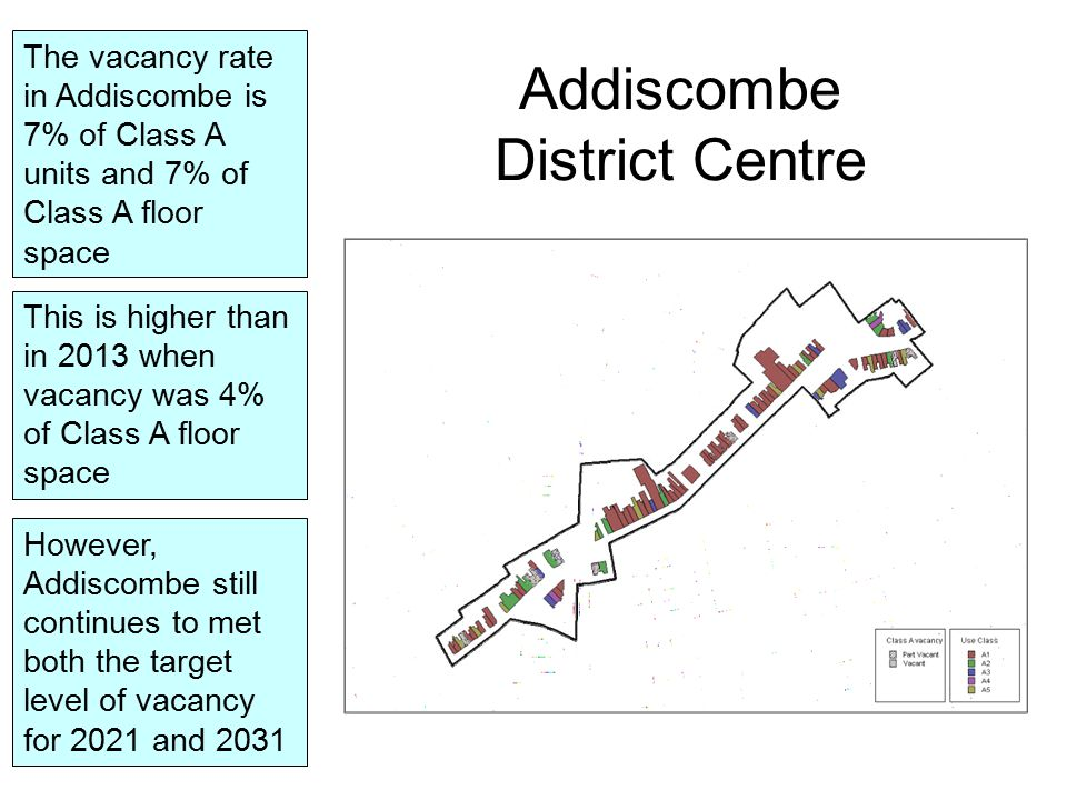 Addiscombe District Centre The vacancy rate in Addiscombe is 7% of Class A units and 7% of Class A floor space However, Addiscombe still continues to met both the target level of vacancy for 2021 and 2031 This is higher than in 2013 when vacancy was 4% of Class A floor space