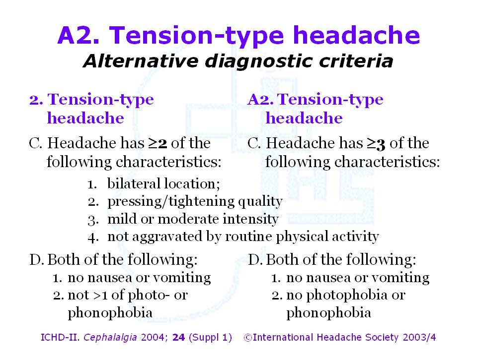A2. Tension-type headache Alternative diagnostic criteria 1.bilateral location; 2.pressing/tightening quality 3.mild or moderate intensity 4.not aggra