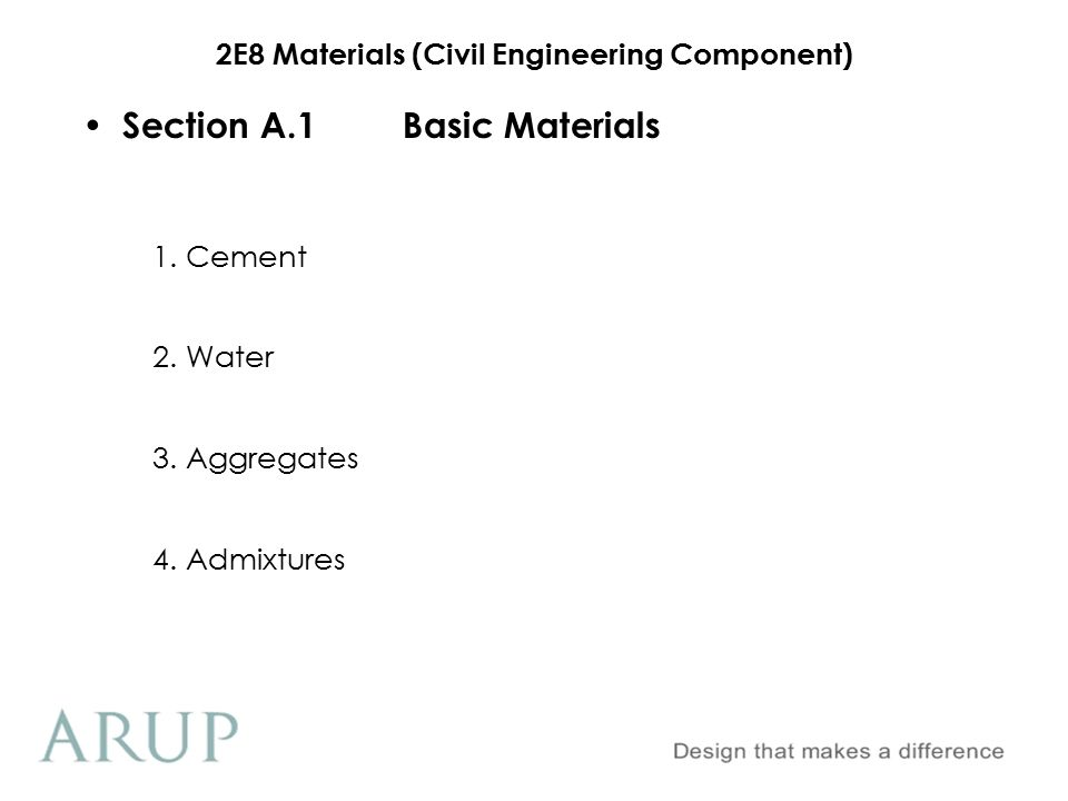 2E8 Materials (Civil Engineering Component) Section A.1Basic Materials 1.Cement Ordinary Portland Cement(OPC) Sulphate Resistant Portland Cement(SRPC) White Portland Cement(WPC) Rapid Hardening Portland Cement(RHPC) Masonry Portland Cement Low Heat Portland Cement Hydrophobic Portland Cement Oil-well Portland Cement Specialised Portland Cements: