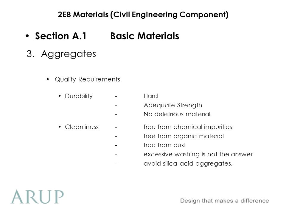 2E8 Materials (Civil Engineering Component) Section A.1Basic Materials Aggregate Types Normal density-Most gravels and crushed rock -Divided into coarse and fine Lightweight -Weak porous solids -Good thermal properties 3.Aggregates High Density -radioactive screening