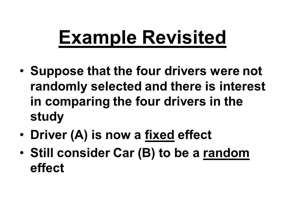 Example Revisited Suppose that the four drivers were not randomly selected and there is interest in comparing the four drivers in the study Driver (A) is now a fixed effect Still consider Car (B) to be a random effect