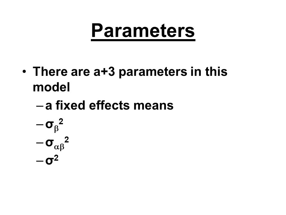 Parameters There are a+3 parameters in this model –a fixed effects means –σ  2 –σ  2 –σ 2
