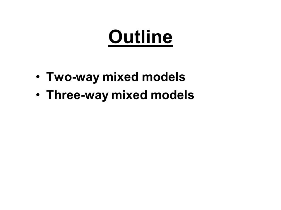 Outline Two-way mixed models Three-way mixed models