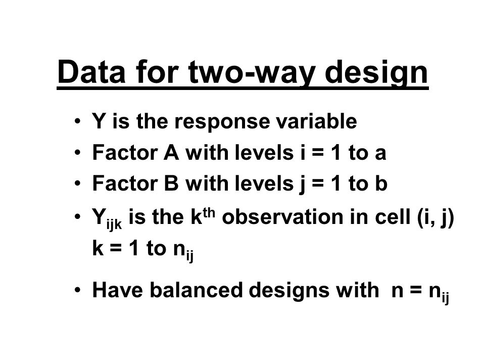 Data for two-way design Y is the response variable Factor A with levels i = 1 to a Factor B with levels j = 1 to b Y ijk is the k th observation in cell (i, j) k = 1 to n ij Have balanced designs with n = n ij