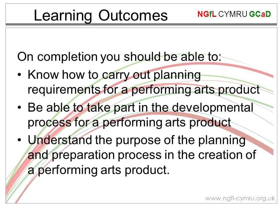 NGfL CYMRU GCaD www.ngfl-cymru.org.uk Learning Outcomes On completion you should be able to: Know how to carry out planning requirements for a performing arts product Be able to take part in the developmental process for a performing arts product Understand the purpose of the planning and preparation process in the creation of a performing arts product.