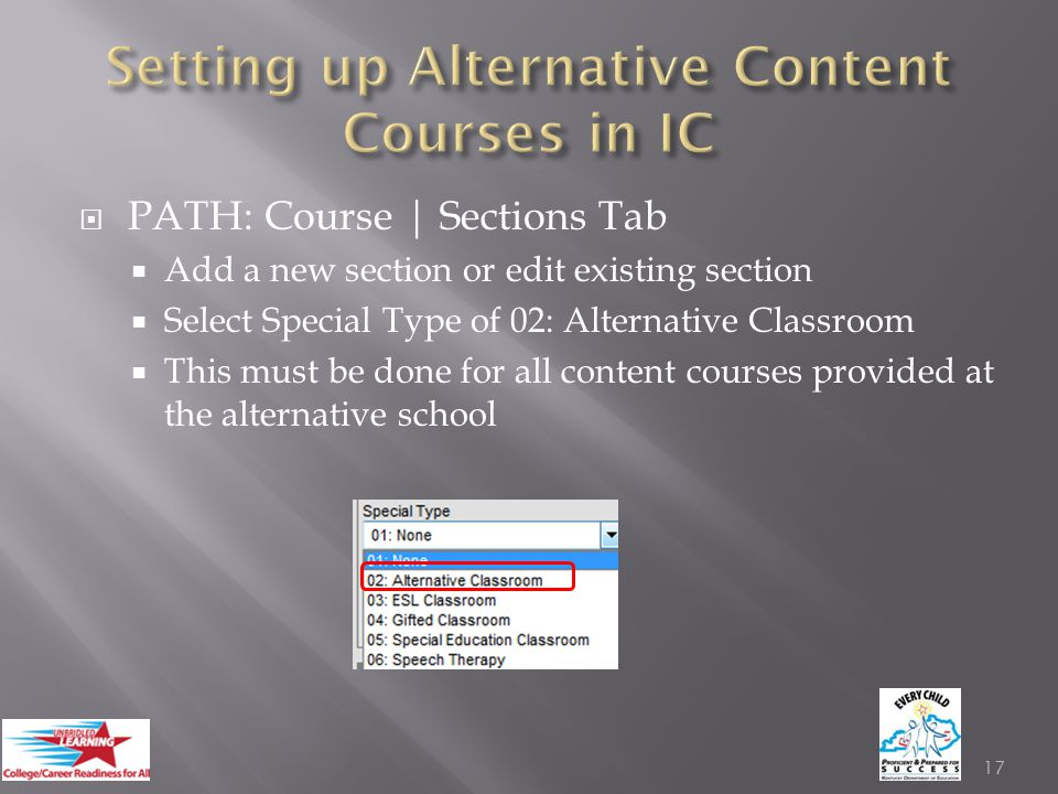  PATH: Course | Sections Tab  Add a new section or edit existing section  Select Special Type of 02: Alternative Classroom  This must be done for all content courses provided at the alternative school 17
