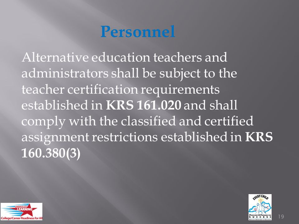 Personnel Alternative education teachers and administrators shall be subject to the teacher certification requirements established in KRS 161.020 and shall comply with the classified and certified assignment restrictions established in KRS 160.380(3) 19