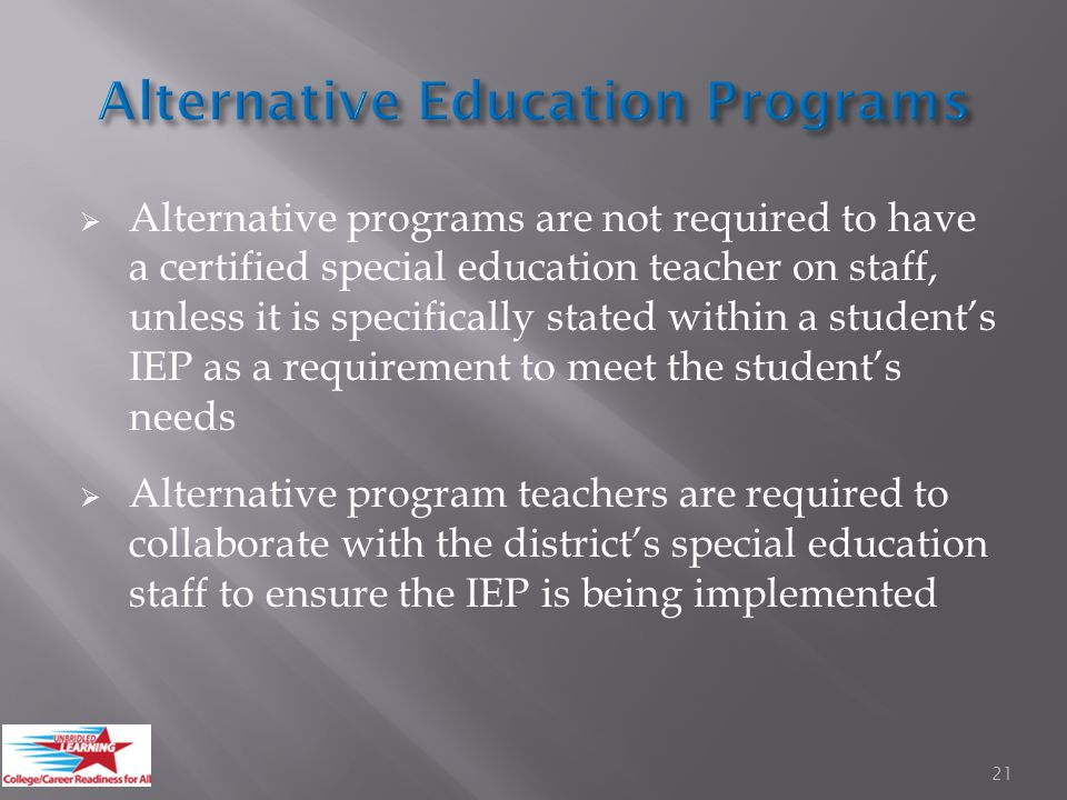  Alternative programs are not required to have a certified special education teacher on staff, unless it is specifically stated within a student's IEP as a requirement to meet the student's needs  Alternative program teachers are required to collaborate with the district's special education staff to ensure the IEP is being implemented 21