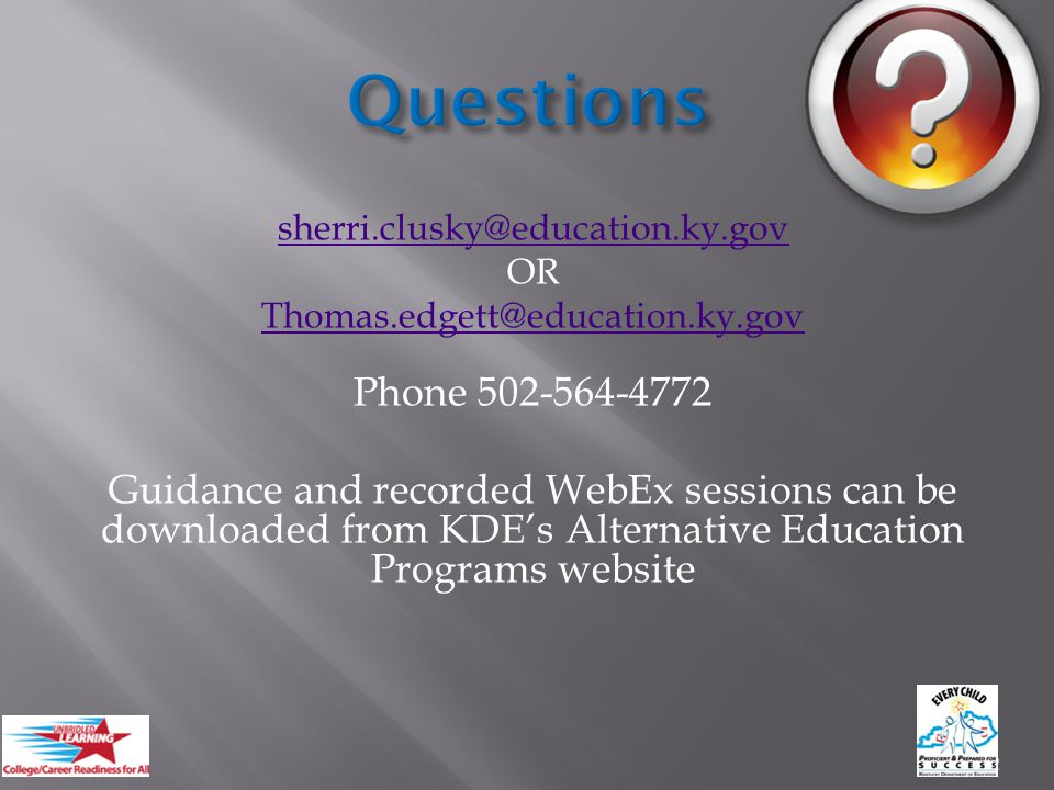 sherri.clusky@education.ky.gov OR Thomas.edgett@education.ky.gov Phone 502-564-4772 Guidance and recorded WebEx sessions can be downloaded from KDE's Alternative Education Programs website 22