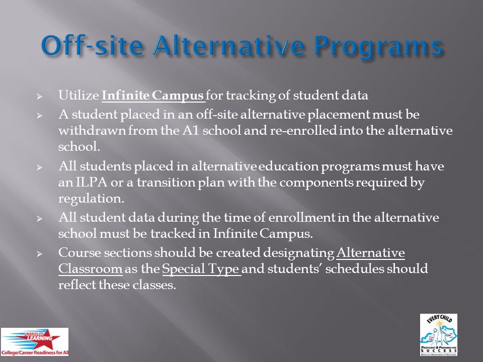  Utilize Infinite Campus for tracking of student data  A student placed in an off-site alternative placement must be withdrawn from the A1 school and re-enrolled into the alternative school.