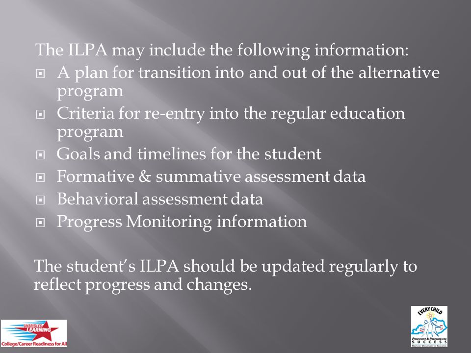 The ILPA may include the following information:  A plan for transition into and out of the alternative program  Criteria for re-entry into the regular education program  Goals and timelines for the student  Formative & summative assessment data  Behavioral assessment data  Progress Monitoring information The student's ILPA should be updated regularly to reflect progress and changes.