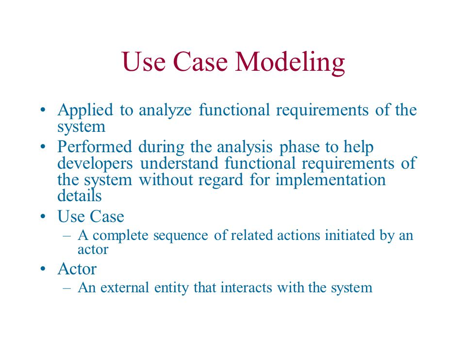 Use Case Modeling Use cases are always initiated by an actor Use cases represent complete functionality of the system Use cases may participate in relationships with other use-cases Use cases may also use other use cases