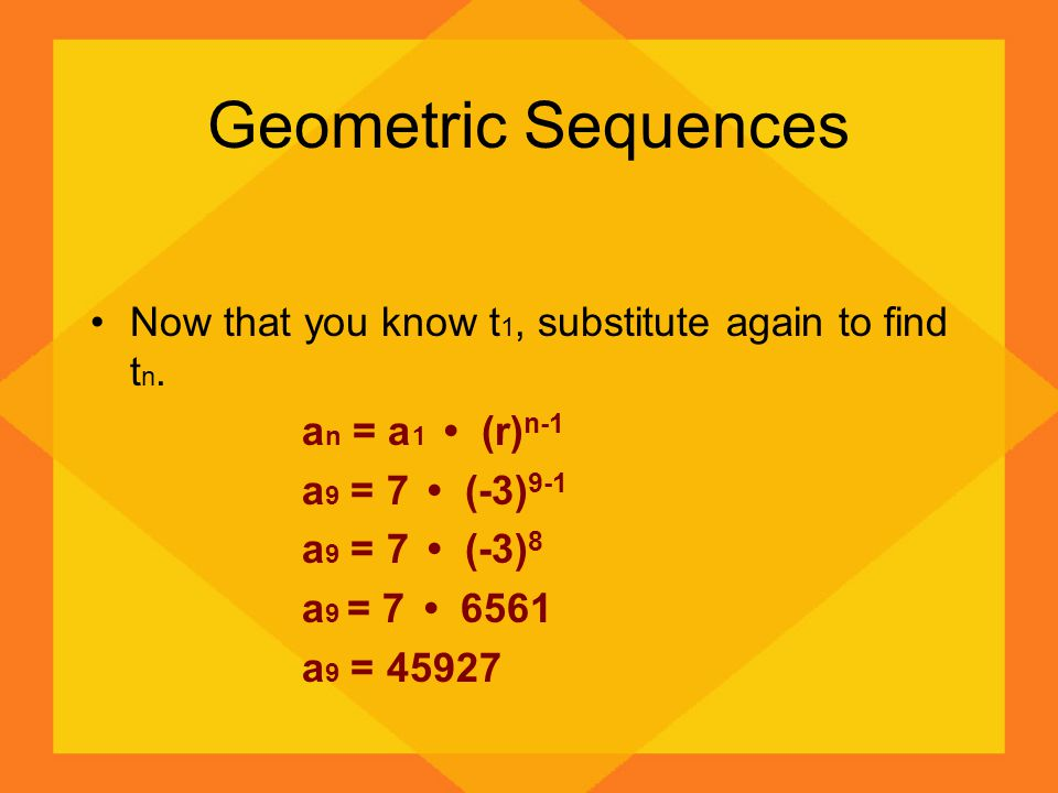 Geometric Sequences Now that you know t 1, substitute again to find t n. a n = a 1 (r) n-1 a 9 = 7 (-3) 9-1 a 9 = 7 (-3) 8 a 9 = 7 6561 a 9 = 45927