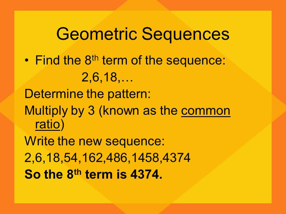 Geometric Sequences Find the 8 th term of the sequence: 2,6,18,… Determine the pattern: Multiply by 3 (known as the common ratio) Write the new sequen