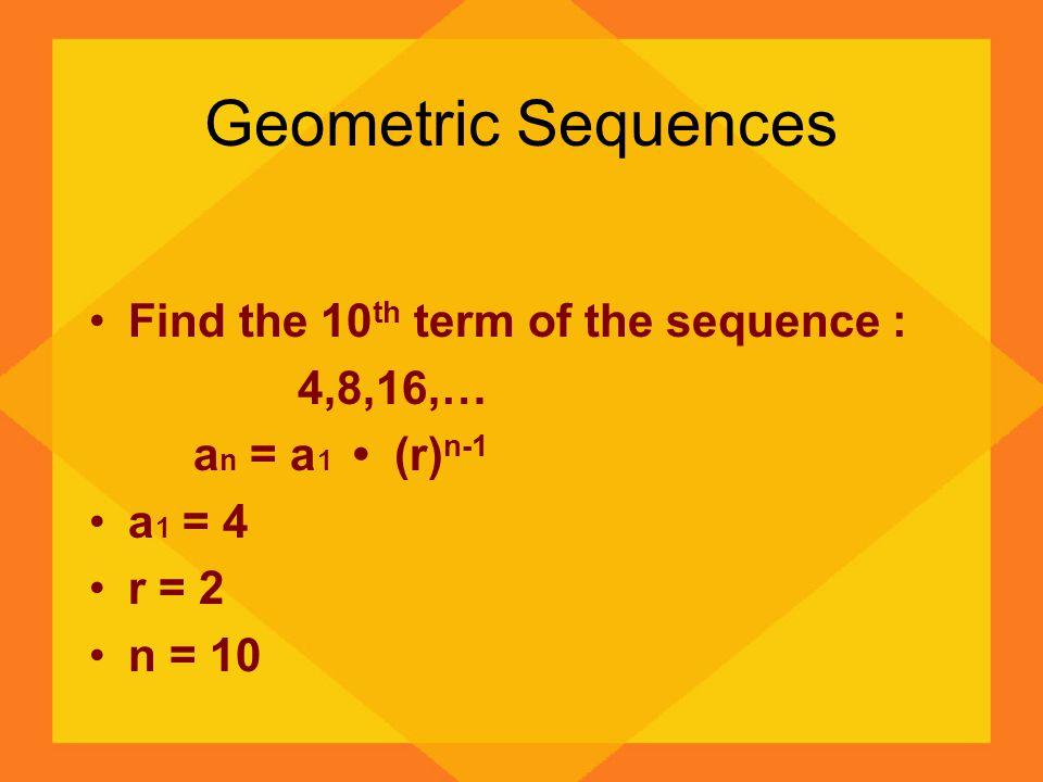 Geometric Sequences a n = a 1 (r) n-1 a 10 = 4 (2) 10-1 a 10 = 4 (2) 9 a 10 = 4 512 a 10 = 2048