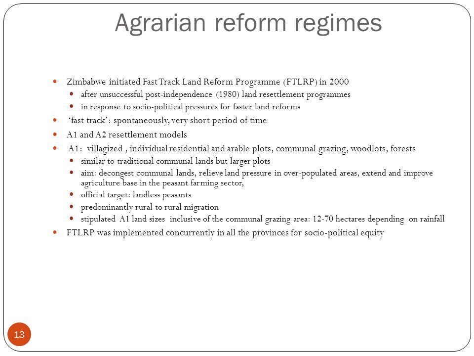 Agrarian reform regimes 13 Zimbabwe initiated Fast Track Land Reform Programme (FTLRP) in 2000 after unsuccessful post-independence (1980) land resettlement programmes in response to socio-political pressures for faster land reforms 'fast track': spontaneously, very short period of time A1 and A2 resettlement models A1: villagized, individual residential and arable plots, communal grazing, woodlots, forests similar to traditional communal lands but larger plots aim: decongest communal lands, relieve land pressure in over-populated areas, extend and improve agriculture base in the peasant farming sector, official target: landless peasants predominantly rural to rural migration stipulated A1 land sizes inclusive of the communal grazing area: 12-70 hectares depending on rainfall FTLRP was implemented concurrently in all the provinces for socio-political equity