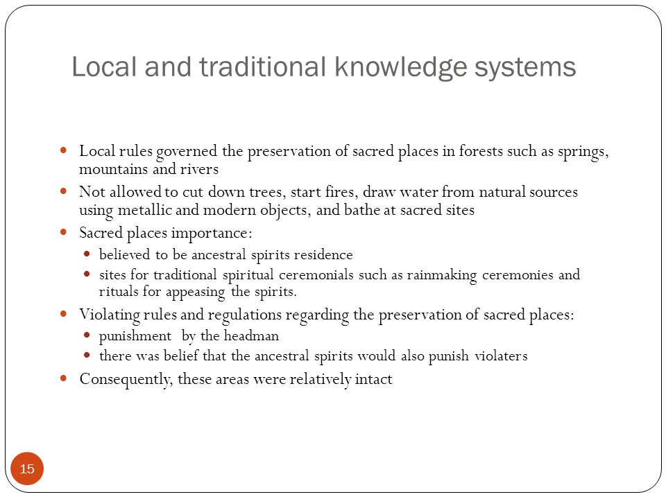 Local and traditional knowledge systems 15 Local rules governed the preservation of sacred places in forests such as springs, mountains and rivers Not allowed to cut down trees, start fires, draw water from natural sources using metallic and modern objects, and bathe at sacred sites Sacred places importance: believed to be ancestral spirits residence sites for traditional spiritual ceremonials such as rainmaking ceremonies and rituals for appeasing the spirits.