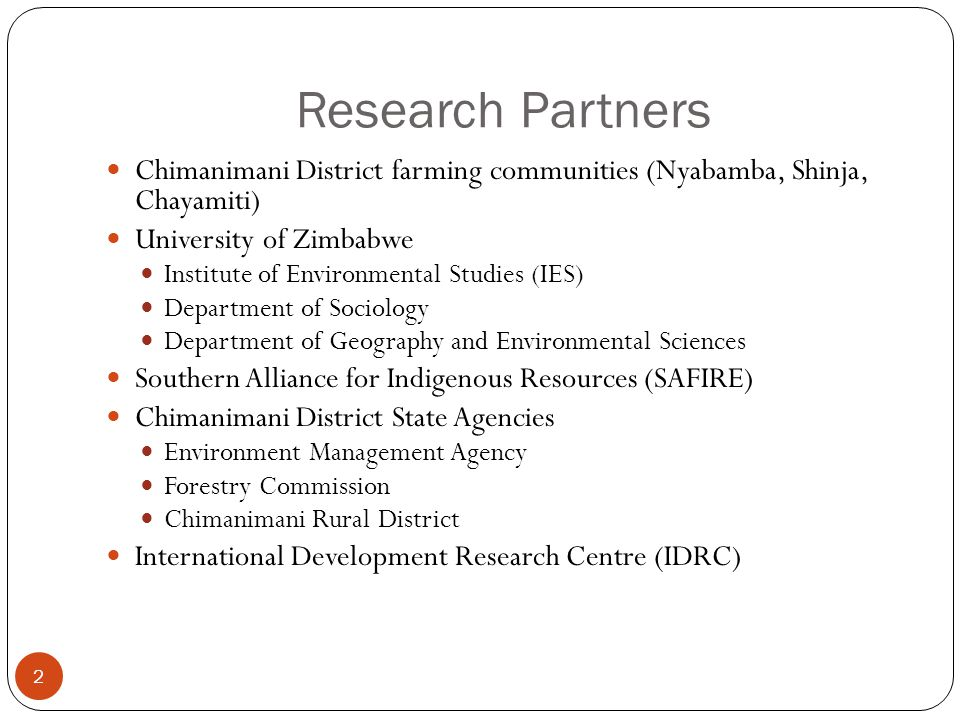 Research Partners 2 Chimanimani District farming communities (Nyabamba, Shinja, Chayamiti) University of Zimbabwe Institute of Environmental Studies (IES) Department of Sociology Department of Geography and Environmental Sciences Southern Alliance for Indigenous Resources (SAFIRE) Chimanimani District State Agencies Environment Management Agency Forestry Commission Chimanimani Rural District International Development Research Centre (IDRC)