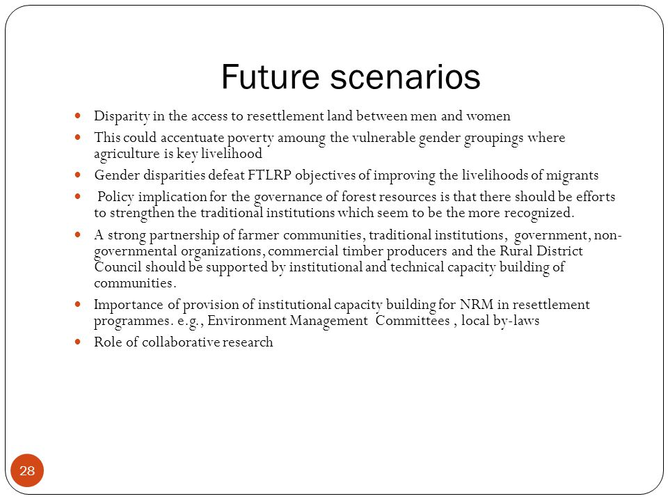 Future scenarios 28 Disparity in the access to resettlement land between men and women This could accentuate poverty amoung the vulnerable gender groupings where agriculture is key livelihood Gender disparities defeat FTLRP objectives of improving the livelihoods of migrants Policy implication for the governance of forest resources is that there should be efforts to strengthen the traditional institutions which seem to be the more recognized.