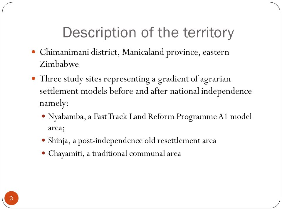 Description of the territory 3 Chimanimani district, Manicaland province, eastern Zimbabwe Three study sites representing a gradient of agrarian settlement models before and after national independence namely: Nyabamba, a Fast Track Land Reform Programme A1 model area; Shinja, a post-independence old resettlement area Chayamiti, a traditional communal area